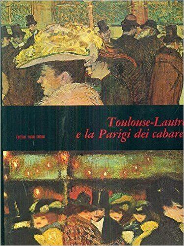 Lassaigne J.- TOULOUSE-LAUTREC E LA PARIGI DEI CABARETS